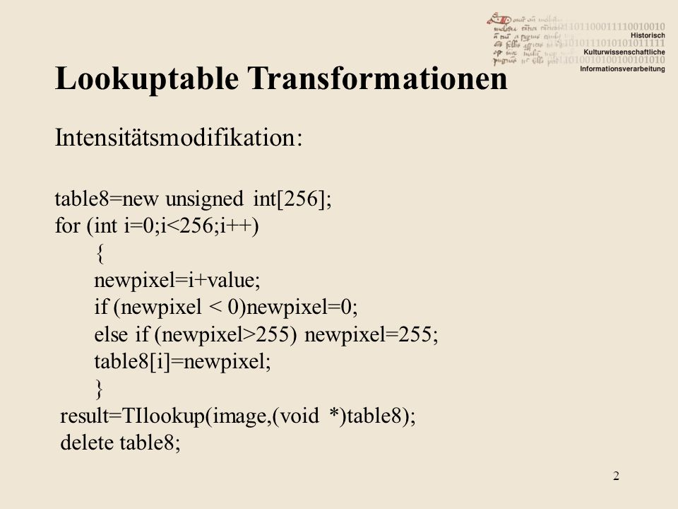 Lookuptable Transformationen 2 Intensitätsmodifikation: table8=new unsigned int[256]; for (int i=0;i<256;i++) { newpixel=i+value; if (newpixel < 0)newpixel=0; else if (newpixel>255) newpixel=255; table8[i]=newpixel; } result=TIlookup(image,(void *)table8); delete table8;