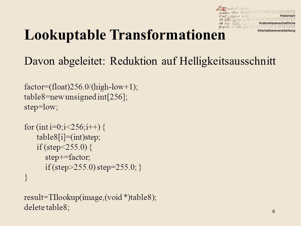 Lookuptable Transformationen 6 Davon abgeleitet: Reduktion auf Helligkeitsausschnitt factor=(float)256.0/(high-low+1); table8=new unsigned int[256]; step=low; for (int i=0;i<256;i++) { table8[i]=(int)step; if (step<255.0) { step+=factor; if (step>255.0) step=255.0; } } result=TIlookup(image,(void *)table8); delete table8;