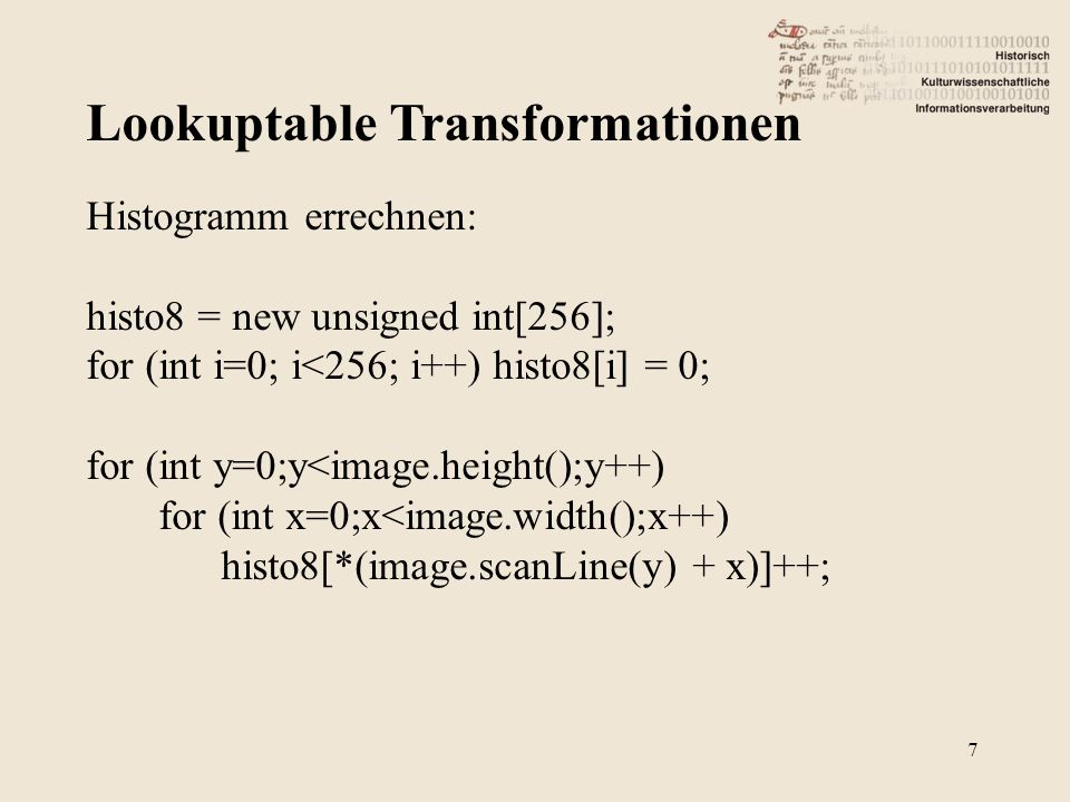 Lookuptable Transformationen 7 Histogramm errechnen: histo8 = new unsigned int[256]; for (int i=0; i<256; i++) histo8[i] = 0; for (int y=0;y<image.height();y++) for (int x=0;x<image.width();x++) histo8[*(image.scanLine(y) + x)]++;