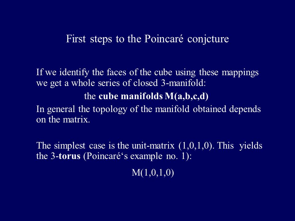 First steps to the Poincaré conjcture If we identify the faces of the cube using these mappings we get a whole series of closed 3-manifold: the cube manifolds M(a,b,c,d) In general the topology of the manifold obtained depends on the matrix.