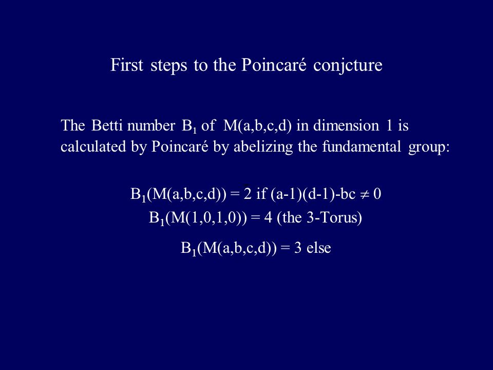 First steps to the Poincaré conjcture The Betti number B 1 of M(a,b,c,d) in dimension 1 is calculated by Poincaré by abelizing the fundamental group: B 1 (M(a,b,c,d)) = 2 if (a-1)(d-1)-bc 0 B 1 (M(1,0,1,0)) = 4 (the 3-Torus) B 1 (M(a,b,c,d)) = 3 else