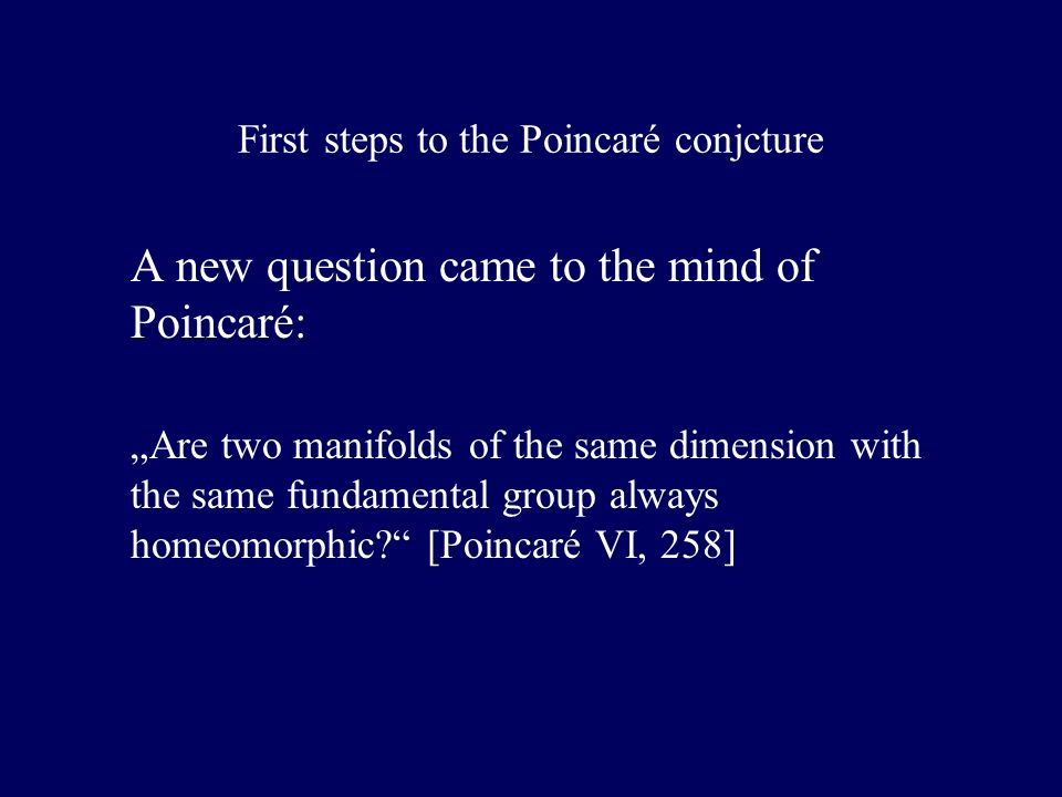 First steps to the Poincaré conjcture A new question came to the mind of Poincaré: Are two manifolds of the same dimension with the same fundamental group always homeomorphic.