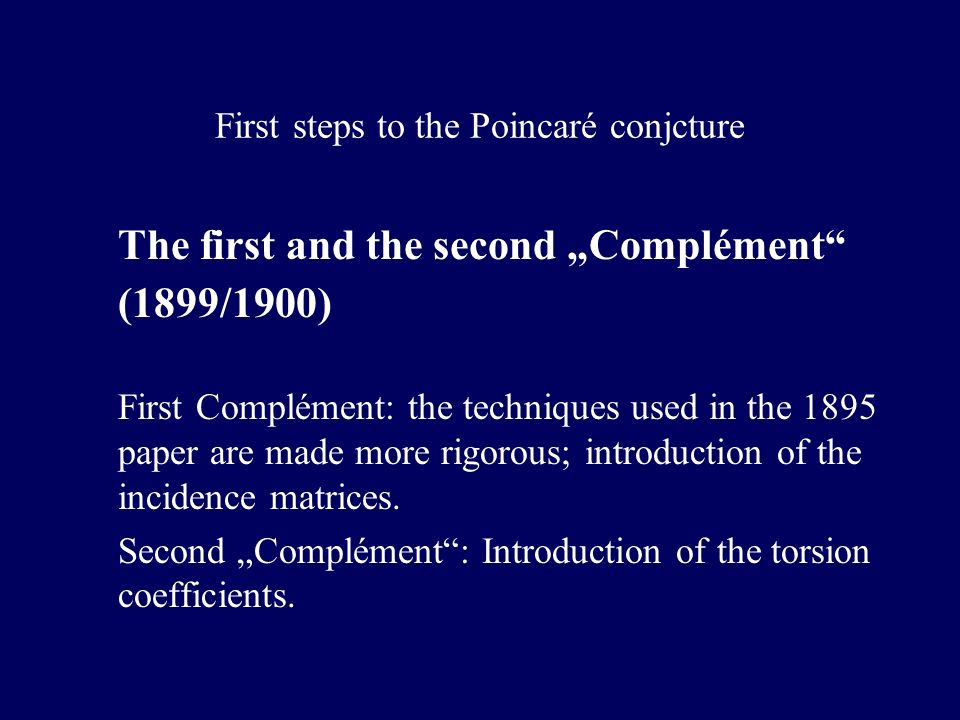 First steps to the Poincaré conjcture The first and the second Complément (1899/1900) First Complément: the techniques used in the 1895 paper are made more rigorous; introduction of the incidence matrices.