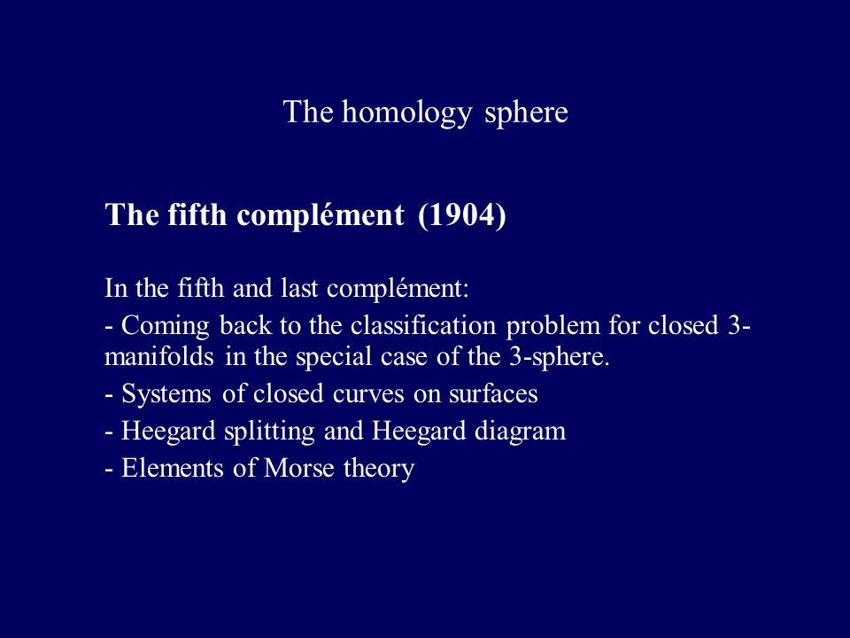 The homology sphere The fifth complément (1904) In the fifth and last complément: - Coming back to the classification problem for closed 3- manifolds in the special case of the 3-sphere.