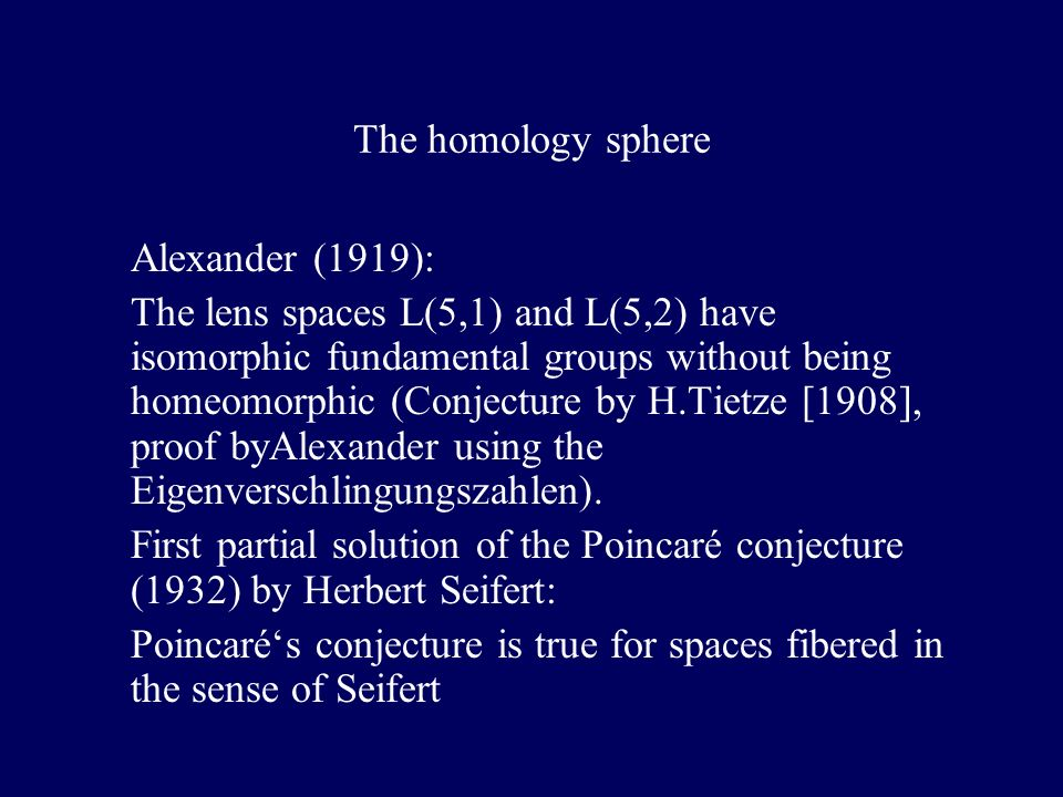 The homology sphere Alexander (1919): The lens spaces L(5,1) and L(5,2) have isomorphic fundamental groups without being homeomorphic (Conjecture by H.Tietze [1908], proof byAlexander using the Eigenverschlingungszahlen).