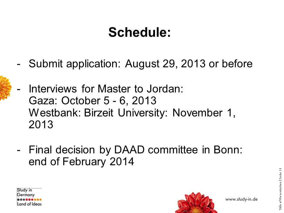 Title of Presentation | Seite 11 Schedule: -Submit application: August 29, 2013 or before -Interviews for Master to Jordan: Gaza: October 5 - 6, 2013 Westbank: Birzeit University: November 1, Final decision by DAAD committee in Bonn: end of February 2014