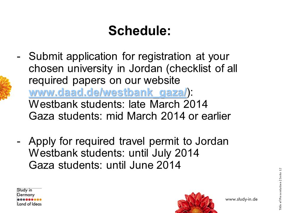 Title of Presentation | Seite 12 Schedule:     -Submit application for registration at your chosen university in Jordan (checklist of all required papers on our website   Westbank students: late March 2014 Gaza students: mid March 2014 or earlier   -Apply for required travel permit to Jordan Westbank students: until July 2014 Gaza students: until June 2014