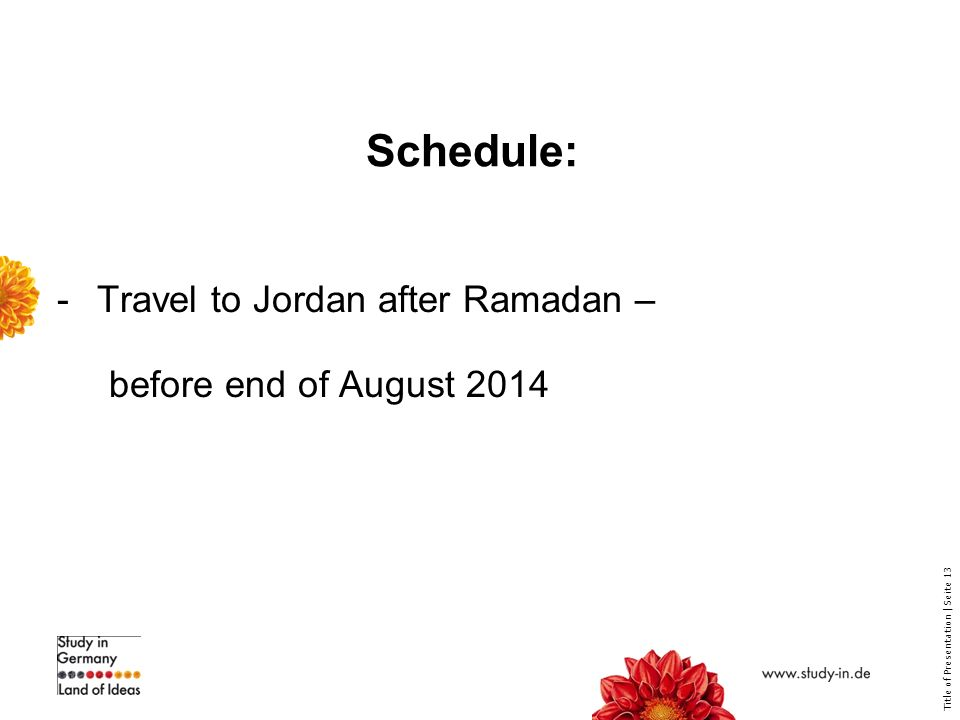 Title of Presentation | Seite 13 Schedule: -Travel to Jordan after Ramadan – before end of August 2014
