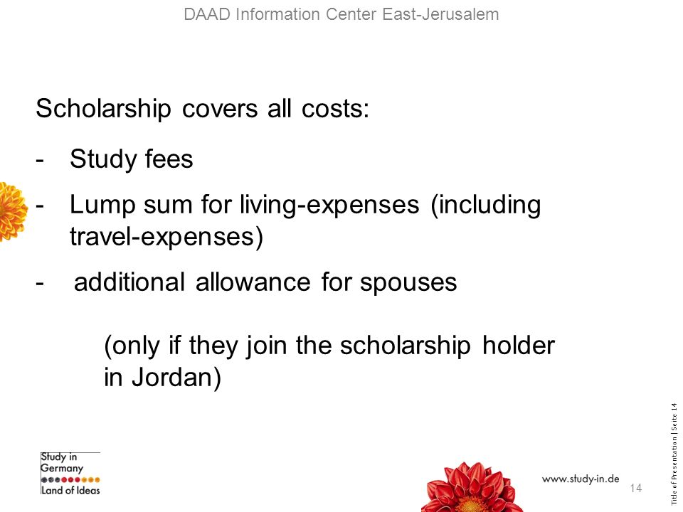 Title of Presentation | Seite 14 DAAD Information Center East-Jerusalem Scholarship covers all costs: -Study fees -Lump sum for living-expenses (including travel-expenses) - additional allowance for spouses (only if they join the scholarship holder in Jordan) 14