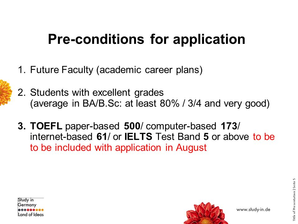 Title of Presentation | Seite 5 Pre-conditions for application 1.Future Faculty (academic career plans) 2.Students with excellent grades (average in BA/B.Sc: at least 80% / 3/4 and very good) 3.TOEFL paper-based 500/ computer-based 173/ internet-based 61/ or IELTS Test Band 5 or above to be to be included with application in August