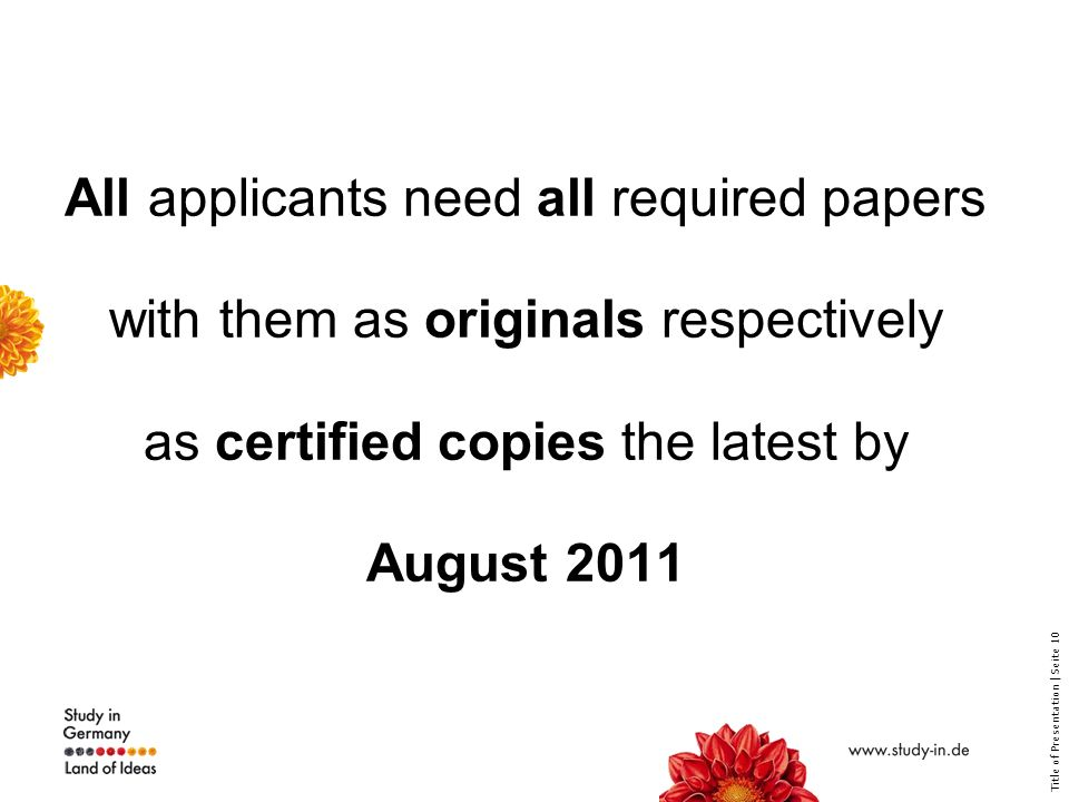 Title of Presentation | Seite 10 All applicants need all required papers with them as originals respectively as certified copies the latest by August 2011