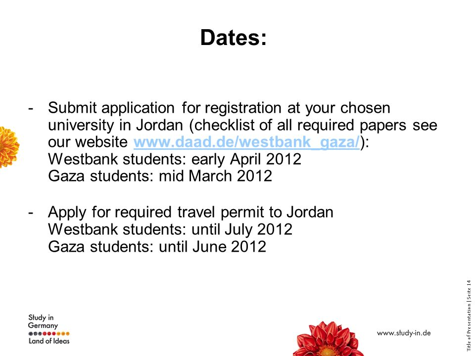 Title of Presentation | Seite 14 Dates: -Submit application for registration at your chosen university in Jordan (checklist of all required papers see our website   Westbank students: early April 2012 Gaza students: mid March 2012www.daad.de/westbank_gaza/ -Apply for required travel permit to Jordan Westbank students: until July 2012 Gaza students: until June 2012