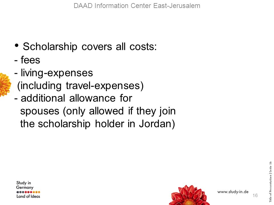 Title of Presentation | Seite 16 DAAD Information Center East-Jerusalem Scholarship covers all costs: - fees - living-expenses (including travel-expenses) - additional allowance for spouses (only allowed if they join the scholarship holder in Jordan) 16