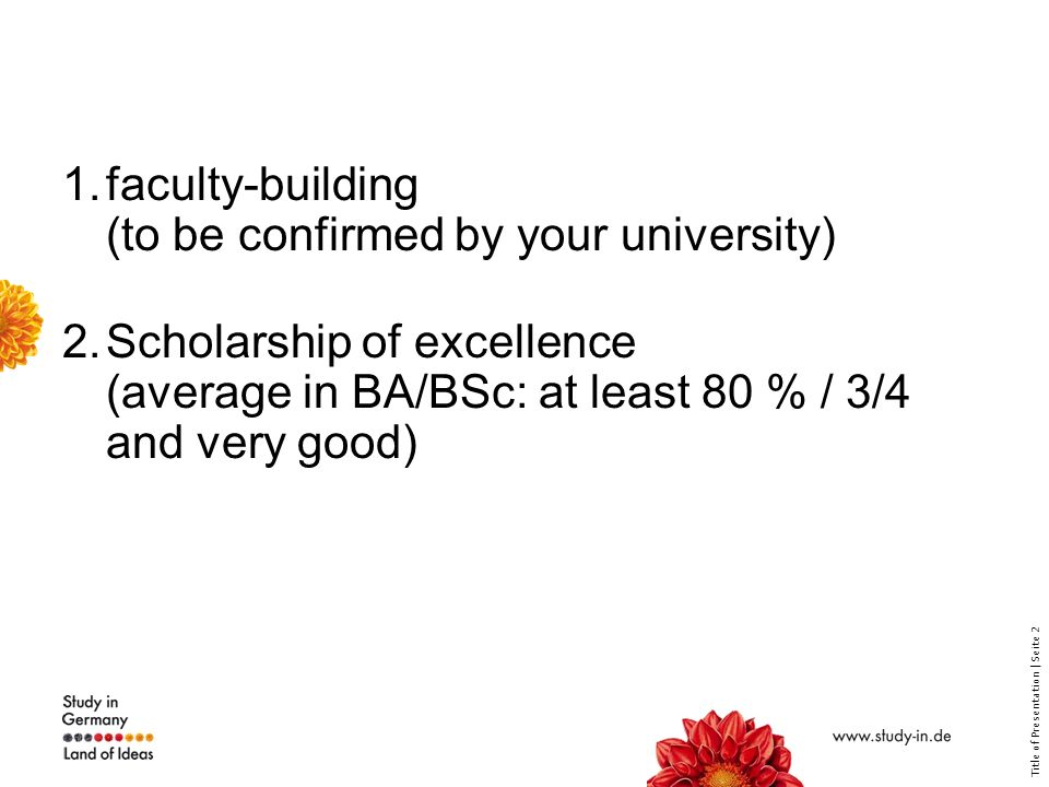 Title of Presentation | Seite 2 1.faculty-building (to be confirmed by your university) 2.Scholarship of excellence (average in BA/BSc: at least 80 % / 3/4 and very good)