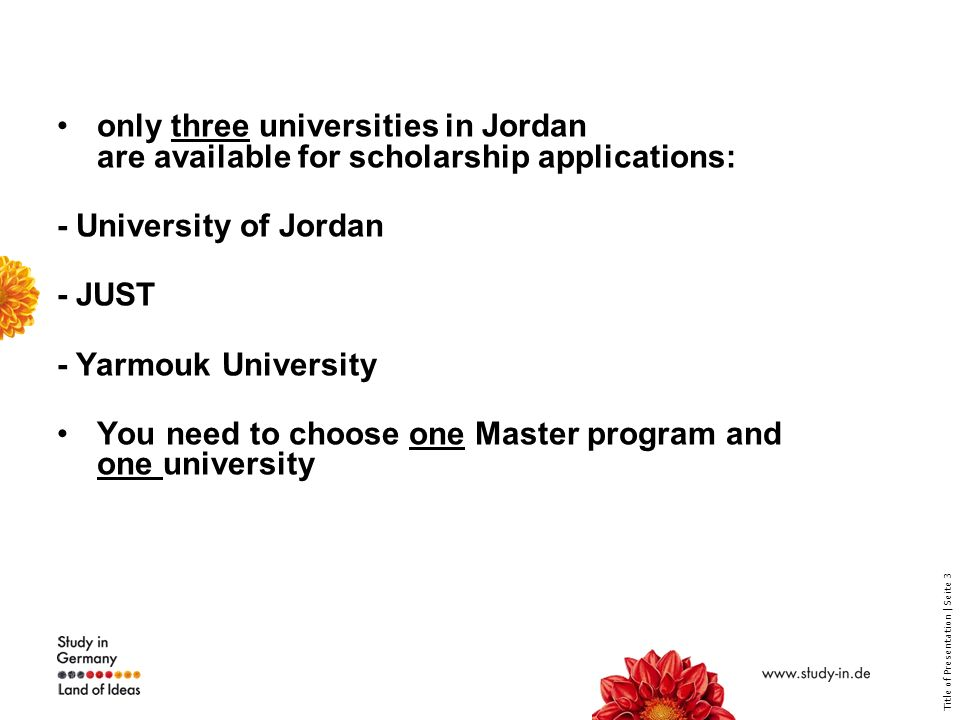 Title of Presentation | Seite 3 only three universities in Jordan are available for scholarship applications: - University of Jordan - JUST - Yarmouk University You need to choose one Master program and one university