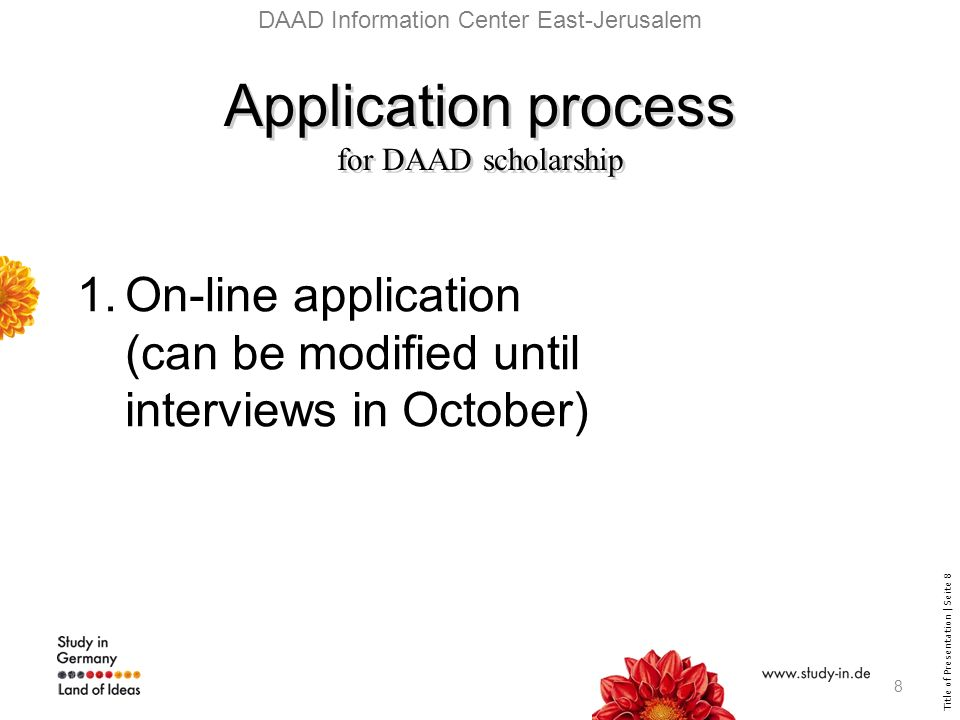 Title of Presentation | Seite 8 DAAD Information Center East-Jerusalem Application process for DAAD scholarship Application process for DAAD scholarship 1.On-line application (can be modified until interviews in October) 8
