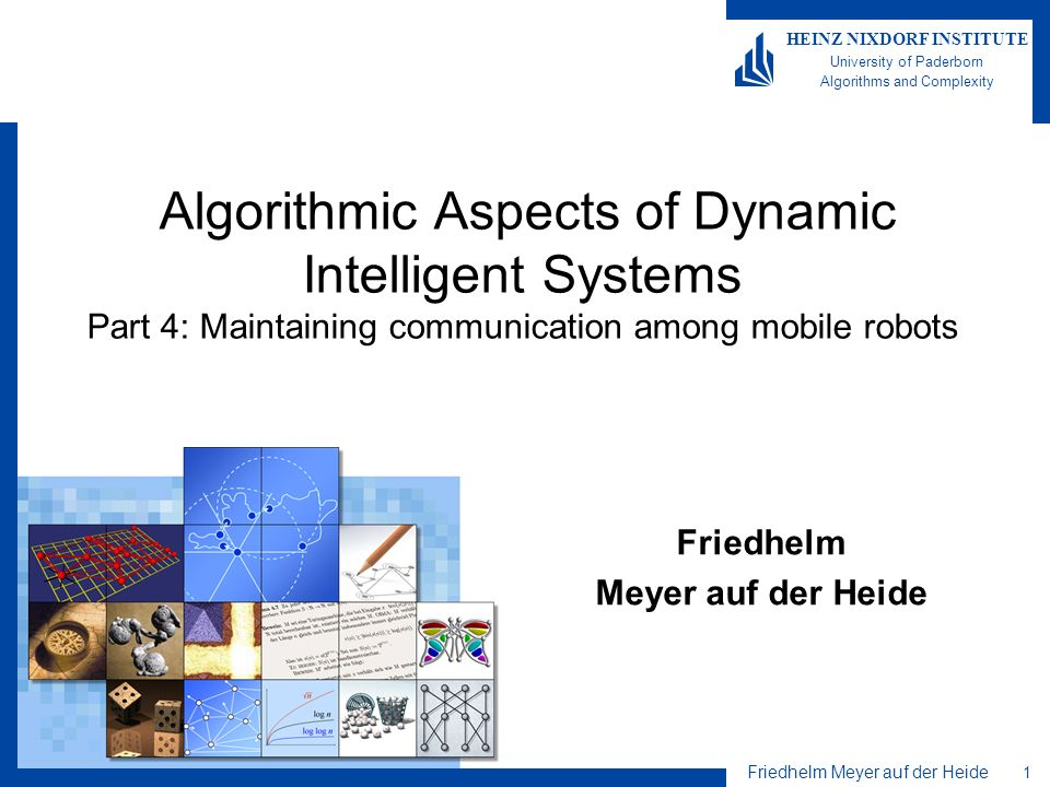 Friedhelm Meyer auf der Heide 1 HEINZ NIXDORF INSTITUTE University of Paderborn Algorithms and Complexity Algorithmic Aspects of Dynamic Intelligent Systems Part 4: Maintaining communication among mobile robots Friedhelm Meyer auf der Heide