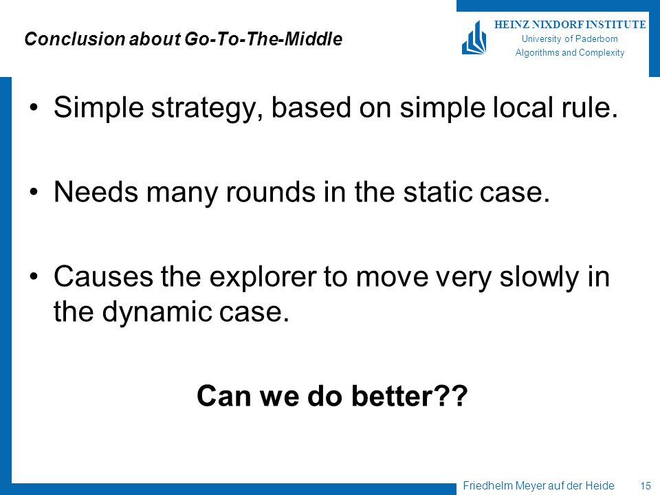 Friedhelm Meyer auf der Heide 15 HEINZ NIXDORF INSTITUTE University of Paderborn Algorithms and Complexity Conclusion about Go-To-The-Middle Simple strategy, based on simple local rule.