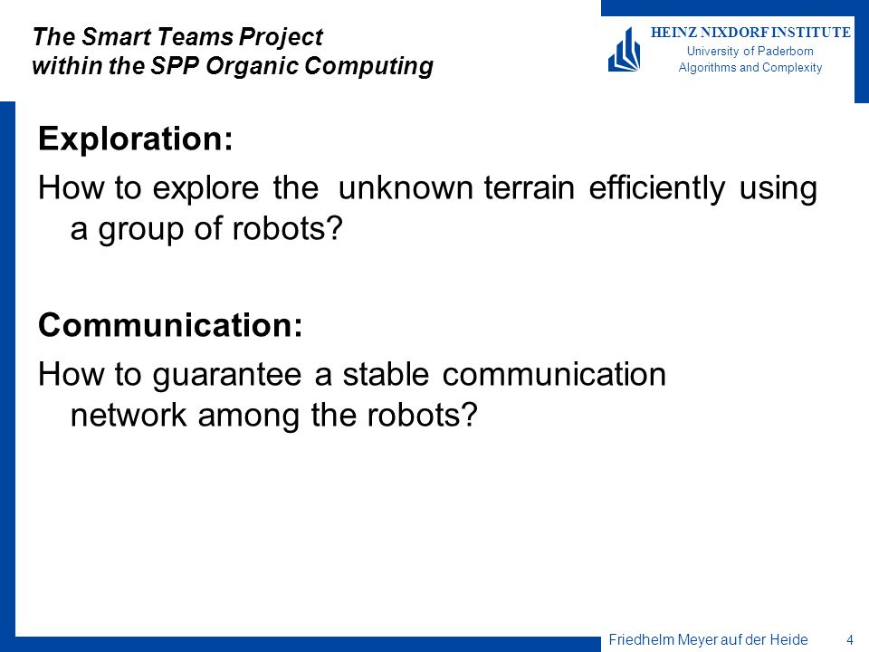 Friedhelm Meyer auf der Heide 4 HEINZ NIXDORF INSTITUTE University of Paderborn Algorithms and Complexity The Smart Teams Project within the SPP Organic Computing Exploration: How to explore the unknown terrain efficiently using a group of robots.