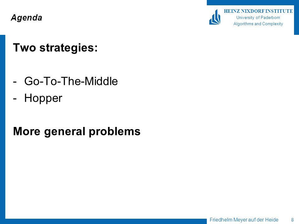 Friedhelm Meyer auf der Heide 8 HEINZ NIXDORF INSTITUTE University of Paderborn Algorithms and Complexity Agenda Two strategies: -Go-To-The-Middle -Hopper More general problems
