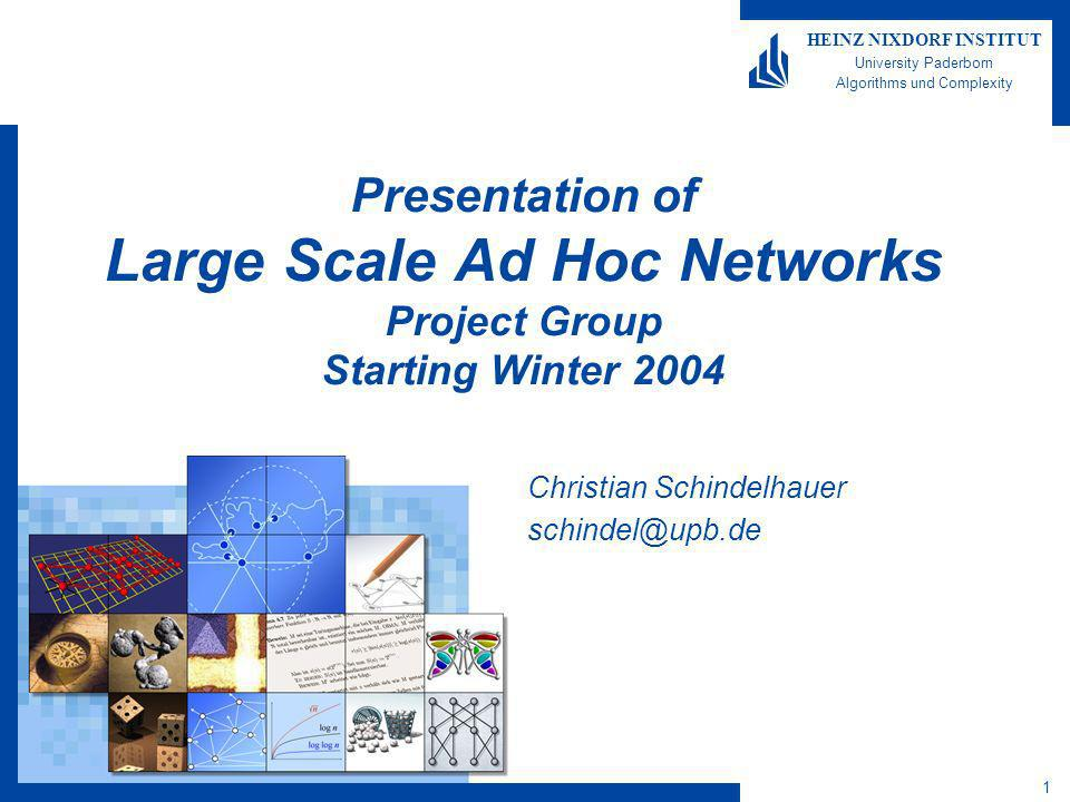 1 HEINZ NIXDORF INSTITUT University Paderborn Algorithms und Complexity Presentation of Large Scale Ad Hoc Networks Project Group Starting Winter 2004 Christian Schindelhauer schindel@upb.de