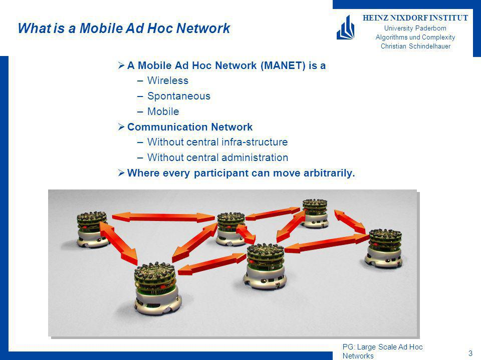 PG: Large Scale Ad Hoc Networks 3 HEINZ NIXDORF INSTITUT University Paderborn Algorithms und Complexity Christian Schindelhauer What is a Mobile Ad Hoc Network A Mobile Ad Hoc Network (MANET) is a –Wireless –Spontaneous –Mobile Communication Network –Without central infra-structure –Without central administration Where every participant can move arbitrarily.