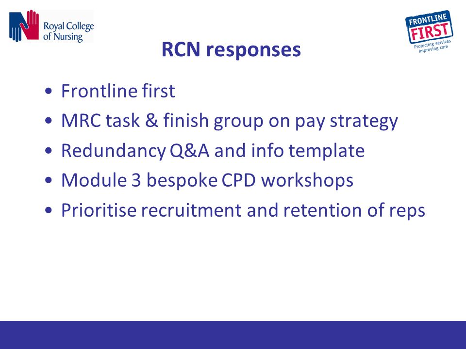 RCN responses Frontline first MRC task & finish group on pay strategy Redundancy Q&A and info template Module 3 bespoke CPD workshops Prioritise recruitment and retention of reps
