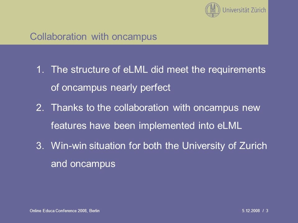 / 3Online Educa Conference 2008, Berlin Collaboration with oncampus 1.The structure of eLML did meet the requirements of oncampus nearly perfect 2.Thanks to the collaboration with oncampus new features have been implemented into eLML 3.Win-win situation for both the University of Zurich and oncampus