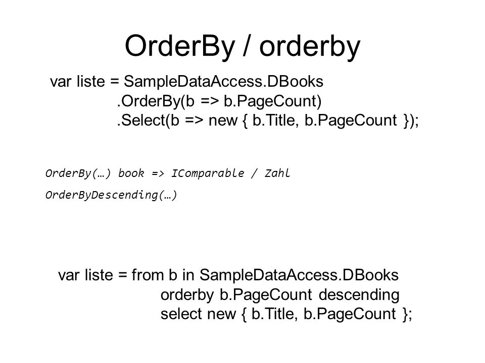 OrderBy / orderby var liste = from b in SampleDataAccess.DBooks orderby b.PageCount descending select new { b.Title, b.PageCount }; var liste = SampleDataAccess.DBooks.OrderBy(b => b.PageCount).Select(b => new { b.Title, b.PageCount }); OrderBy(…) book => IComparable / Zahl OrderByDescending(…)