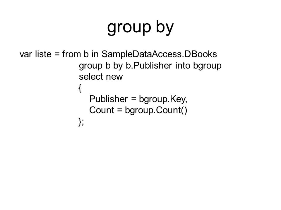 group by var liste = from b in SampleDataAccess.DBooks group b by b.Publisher into bgroup select new { Publisher = bgroup.Key, Count = bgroup.Count() };