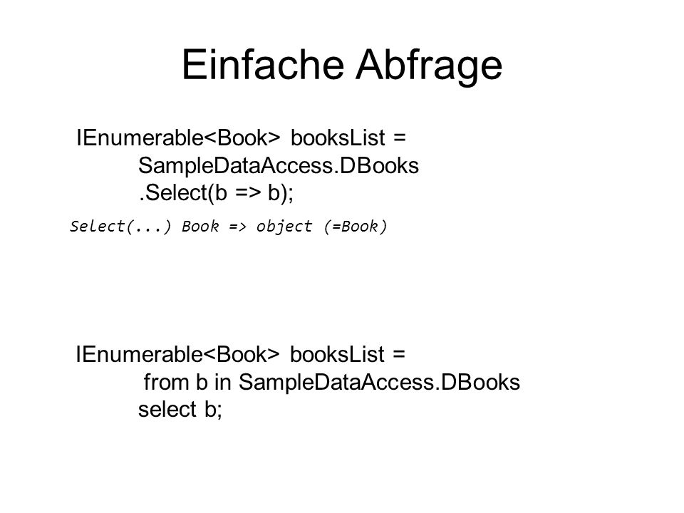 Einfache Abfrage IEnumerable booksList = SampleDataAccess.DBooks.Select(b => b); Select(...) Book => object (=Book) IEnumerable booksList = from b in SampleDataAccess.DBooks select b;