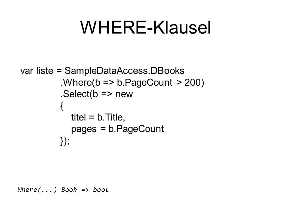 WHERE-Klausel var liste = SampleDataAccess.DBooks.Where(b => b.PageCount > 200).Select(b => new { titel = b.Title, pages = b.PageCount }); Where(...) Book => bool
