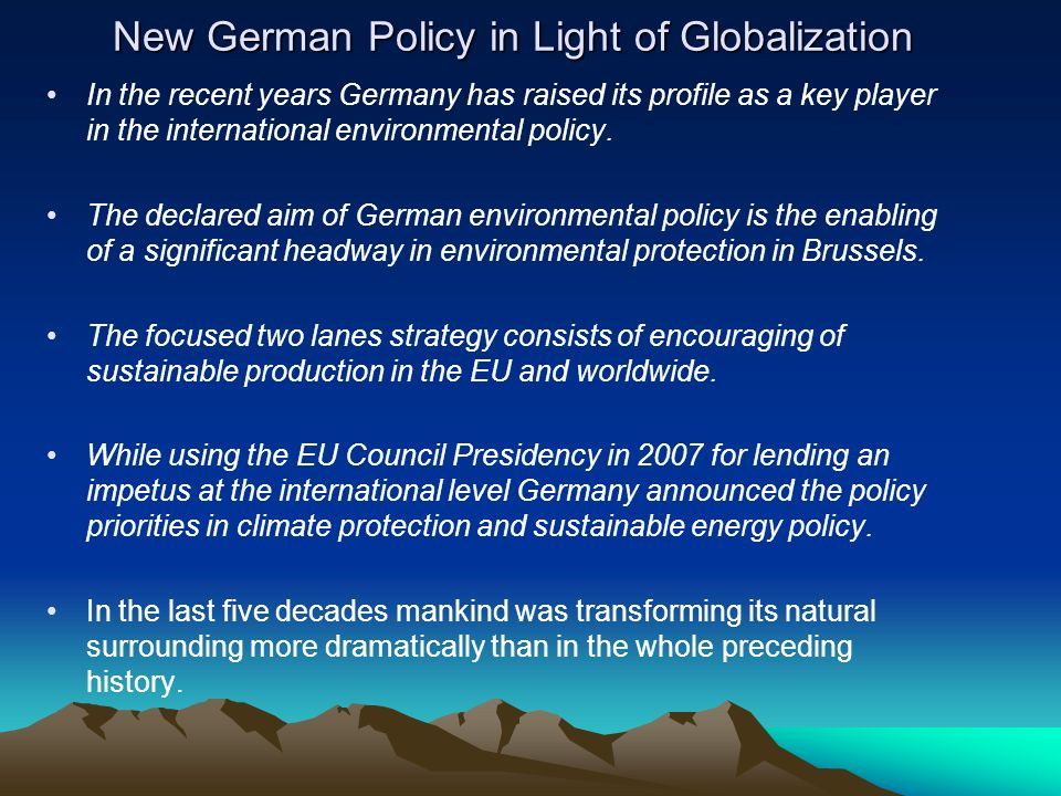 New German Policy in Light of Globalization In the recent years Germany has raised its profile as a key player in the international environmental policy.