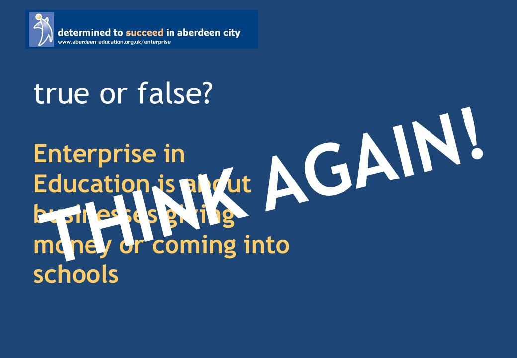 Enterprise in Education is about businesses giving money or coming into schools true or false.