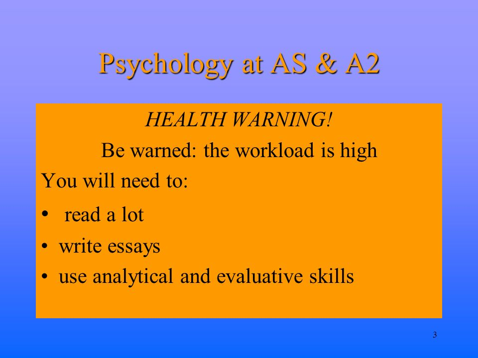 3 Psychology at AS & A2 HEALTH WARNING.
