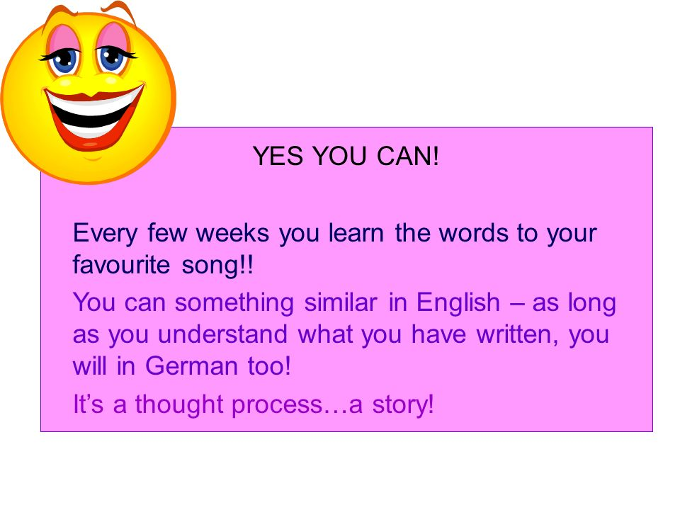 YES YOU CAN. Every few weeks you learn the words to your favourite song!.