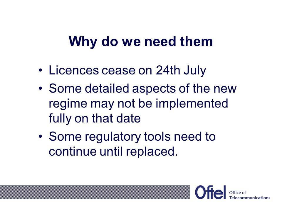 Why do we need them Licences cease on 24th July Some detailed aspects of the new regime may not be implemented fully on that date Some regulatory tools need to continue until replaced.