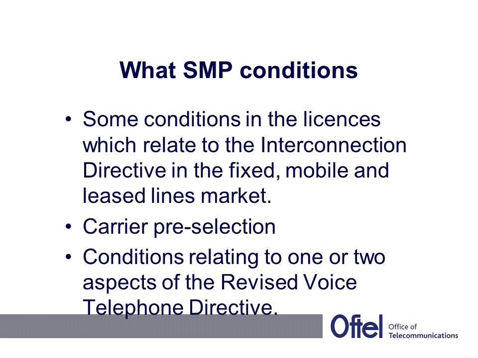 What SMP conditions Some conditions in the licences which relate to the Interconnection Directive in the fixed, mobile and leased lines market.