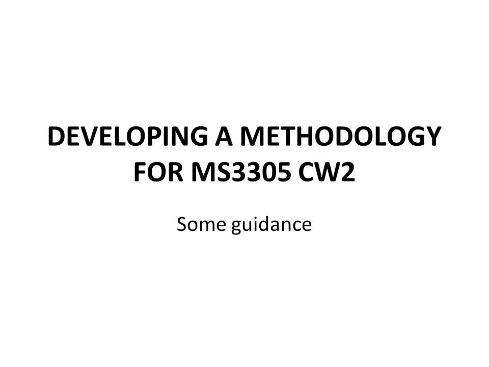 DEVELOPING A METHODOLOGY FOR MS3305 CW2 Some guidance