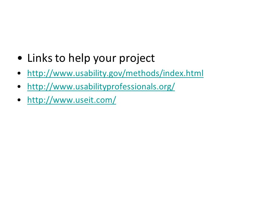 Links to help your project http://www.usability.gov/methods/index.html http://www.usabilityprofessionals.org/ http://www.useit.com/