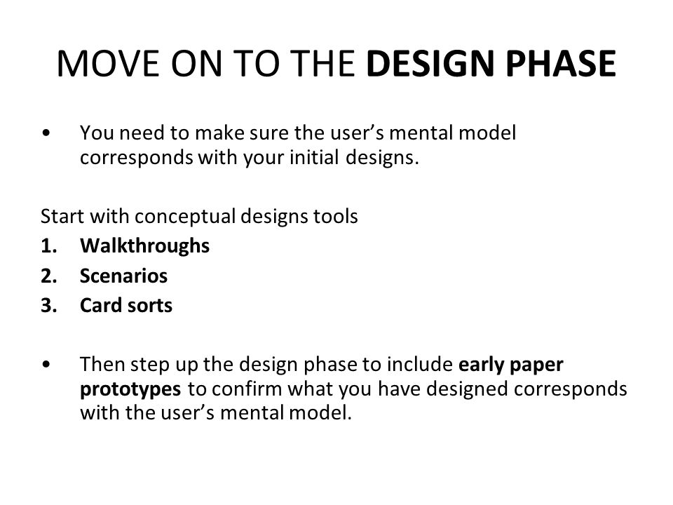 MOVE ON TO THE DESIGN PHASE You need to make sure the users mental model corresponds with your initial designs.