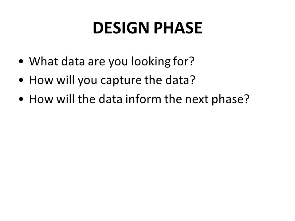 DESIGN PHASE What data are you looking for. How will you capture the data.