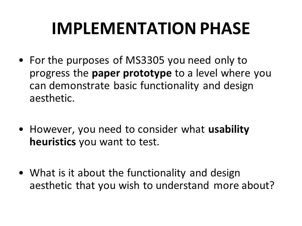 IMPLEMENTATION PHASE For the purposes of MS3305 you need only to progress the paper prototype to a level where you can demonstrate basic functionality and design aesthetic.