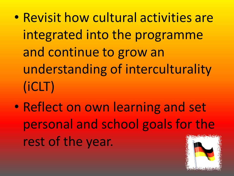 Revisit how cultural activities are integrated into the programme and continue to grow an understanding of interculturality (iCLT) Reflect on own learning and set personal and school goals for the rest of the year.