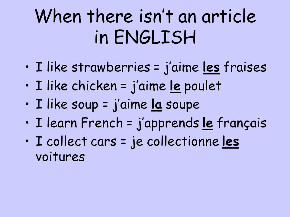 When there isnt an article in ENGLISH I like strawberries = jaime les fraises I like chicken = jaime le poulet I like soup = jaime la soupe I learn French = japprends le français I collect cars = je collectionne les voitures