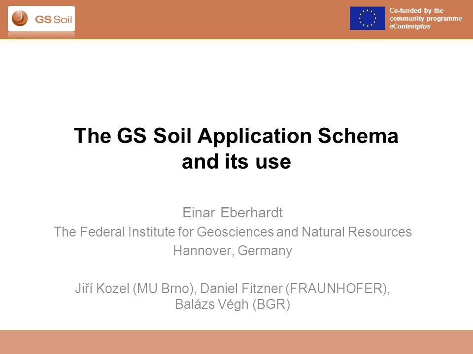 Co-funded by the community programme eContentplus The GS Soil Application Schema and its use Einar Eberhardt The Federal Institute for Geosciences and Natural Resources Hannover, Germany Jiří Kozel (MU Brno), Daniel Fitzner (FRAUNHOFER), Balázs Végh (BGR)