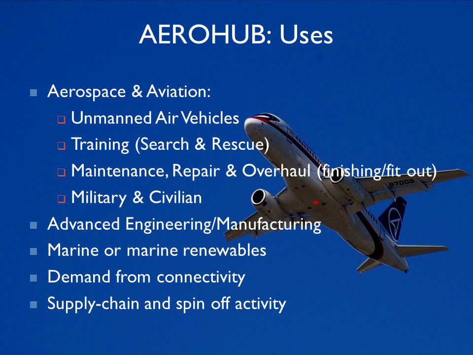 AEROHUB: Uses Aerospace & Aviation: Unmanned Air Vehicles Training (Search & Rescue) Maintenance, Repair & Overhaul (finishing/fit out) Military & Civilian Advanced Engineering/Manufacturing Marine or marine renewables Demand from connectivity Supply-chain and spin off activity