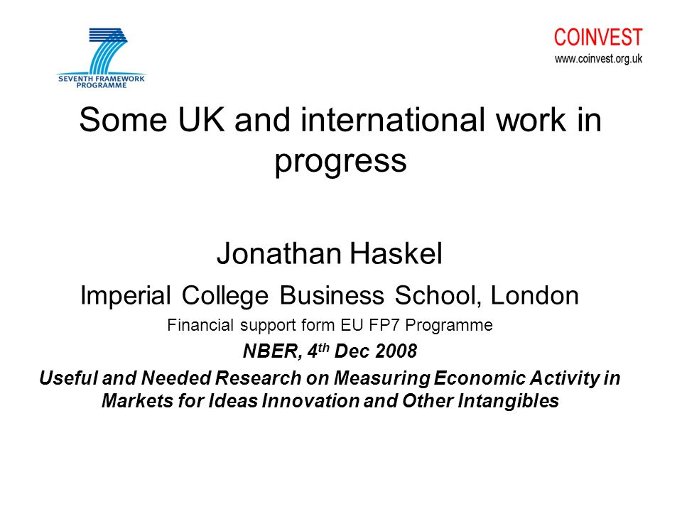 Some UK and international work in progress Jonathan Haskel Imperial College Business School, London Financial support form EU FP7 Programme NBER, 4 th Dec 2008 Useful and Needed Research on Measuring Economic Activity in Markets for Ideas Innovation and Other Intangibles