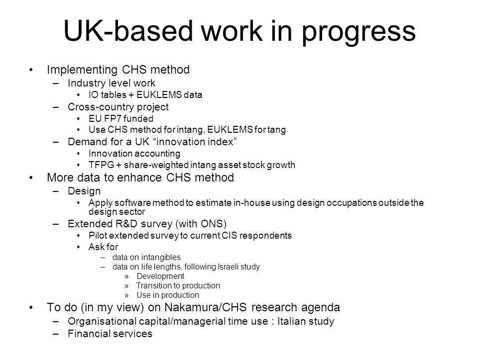 UK-based work in progress Implementing CHS method –Industry level work IO tables + EUKLEMS data –Cross-country project EU FP7 funded Use CHS method for intang, EUKLEMS for tang –Demand for a UK innovation index Innovation accounting TFPG + share-weighted intang asset stock growth More data to enhance CHS method –Design Apply software method to estimate in-house using design occupations outside the design sector –Extended R&D survey (with ONS) Pilot extended survey to current CIS respondents Ask for –data on intangibles –data on life lengths, following Israeli study »Development »Transition to production »Use in production To do (in my view) on Nakamura/CHS research agenda –Organisational capital/managerial time use : Italian study –Financial services