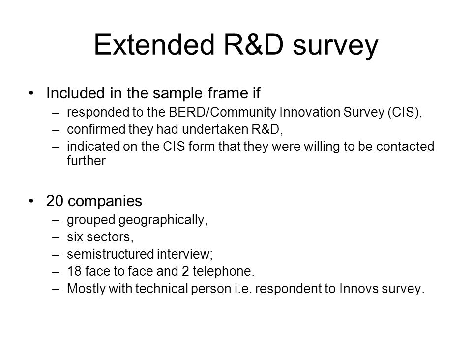 Extended R&D survey Included in the sample frame if –responded to the BERD/Community Innovation Survey (CIS), –confirmed they had undertaken R&D, –indicated on the CIS form that they were willing to be contacted further 20 companies –grouped geographically, –six sectors, –semistructured interview; –18 face to face and 2 telephone.